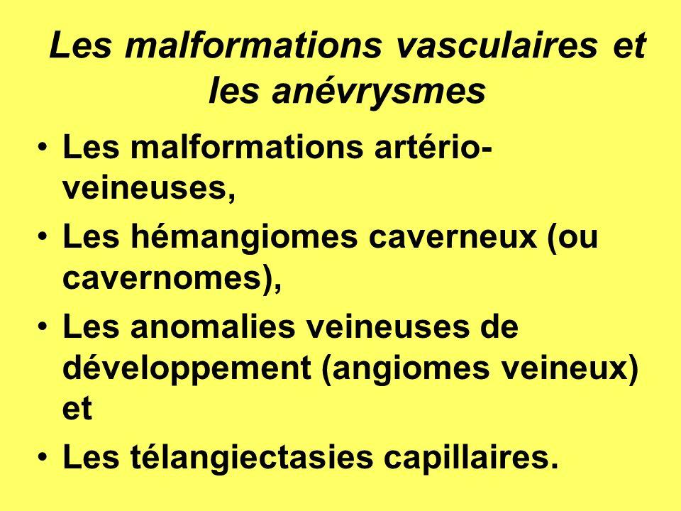 Les malformations vasculaires et les anévrysmes Les malformations artério- veineuses, Les hémangiomes caverneux (ou cavernomes), Les anomalies veineuses de développement (angiomes veineux) et Les télangiectasies capillaires.