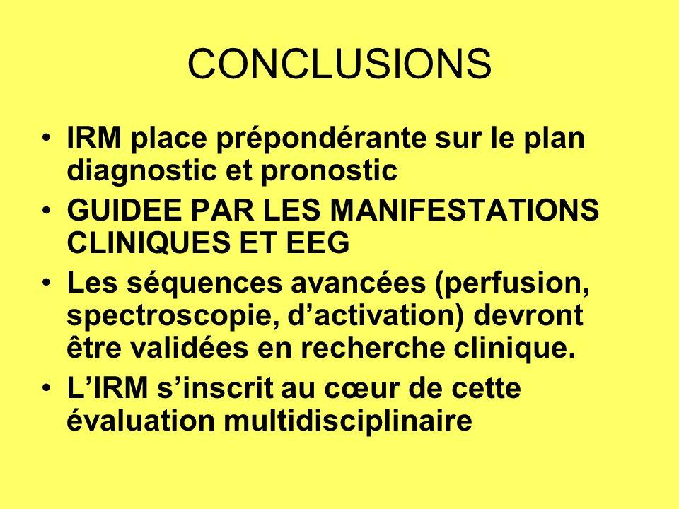 CONCLUSIONS IRM place prépondérante sur le plan diagnostic et pronostic GUIDEE PAR LES MANIFESTATIONS CLINIQUES ET EEG Les séquences avancées (perfusion, spectroscopie, dactivation) devront être validées en recherche clinique.
