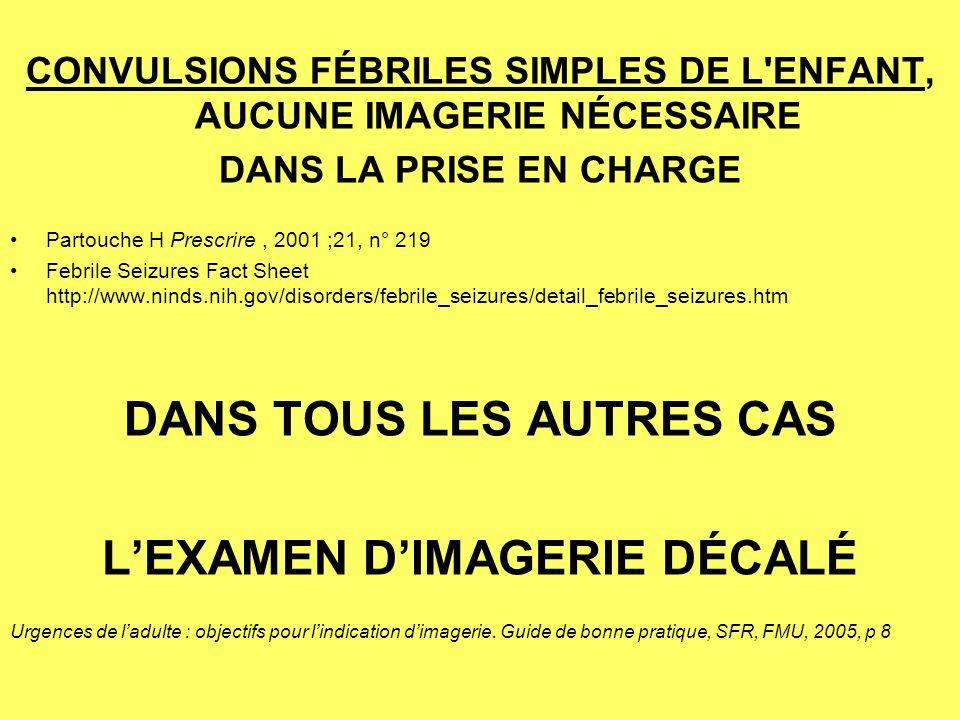 CONVULSIONS FÉBRILES SIMPLES DE L ENFANT, AUCUNE IMAGERIE NÉCESSAIRE DANS LA PRISE EN CHARGE Partouche H Prescrire, 2001 ;21, n° 219 Febrile Seizures Fact Sheet http://www.ninds.nih.gov/disorders/febrile_seizures/detail_febrile_seizures.htm DANS TOUS LES AUTRES CAS LEXAMEN DIMAGERIE DÉCALÉ Urgences de ladulte : objectifs pour lindication dimagerie.