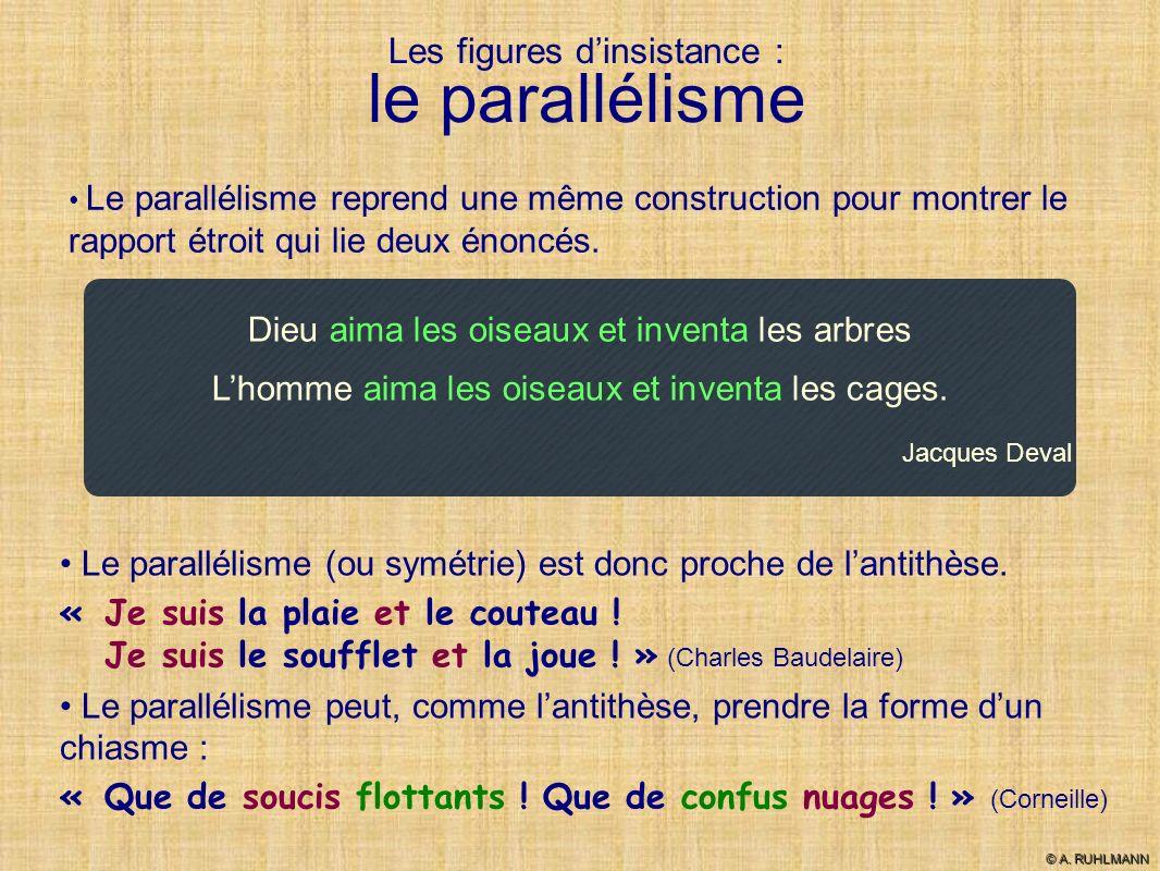 Les figures dinsistance : le parallélisme Le parallélisme reprend une même construction pour montrer le rapport étroit qui lie deux énoncés. Dieu aima
