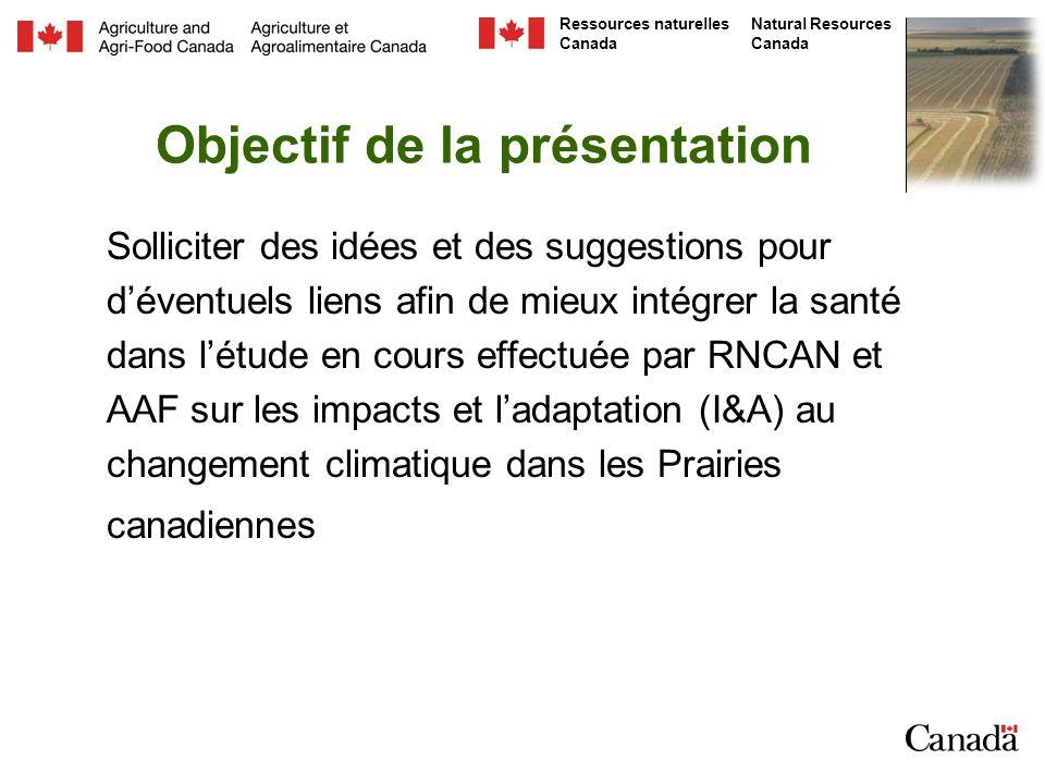 Natural Resources Canada Ressources naturelles Canada Objectif de la présentation Solliciter des idées et des suggestions pour déventuels liens afin de mieux intégrer la santé dans létude en cours effectuée par RNCAN et AAF sur les impacts et ladaptation (I&A) au changement climatique dans les Prairies canadiennes