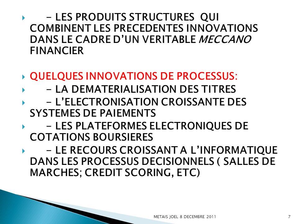 DES INNOVATIONS DE FORME ORGANISATIONNELLE PLUS RECENTES MAIS DE PLUS EN PLUS CRUCIALES: - EMERGENCE DE VERITABLES CONGLOMERATS FINANCIERS (BANQUE DE DEPOTS+ASSURANCES+ACTIVITES DE MARCHES FINANCIERS) - RECOURS CROISSANT A LA FILIALISATION DE CERTAINES ACTIVITES (GESTION DACTIFS), A LEXTERNALISATION (FONCTIONS SUPPORT MAIS AUSSI CERTAINES FONCTIONS DU CŒUR DE METIER) METAIS JOEL 8 DECEMBRE 20118