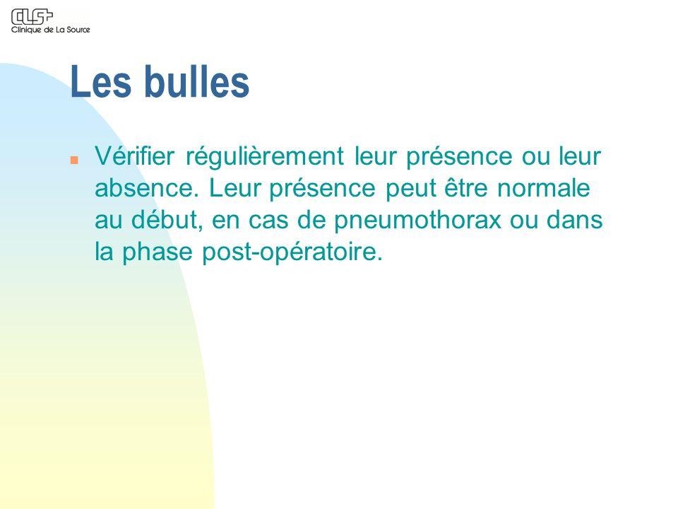 Les bulles n Vérifier régulièrement leur présence ou leur absence. Leur présence peut être normale au début, en cas de pneumothorax ou dans la phase p