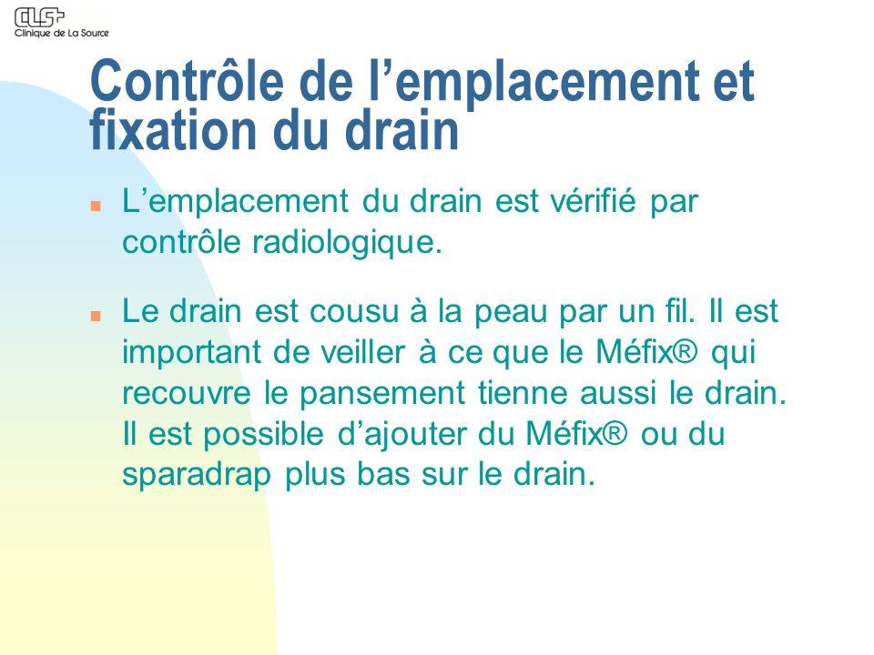 Contrôle de lemplacement et fixation du drain n Lemplacement du drain est vérifié par contrôle radiologique. n Le drain est cousu à la peau par un fil