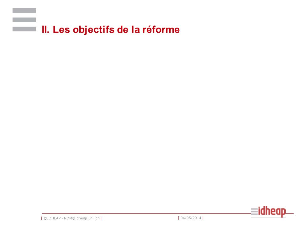 | ©IDHEAP - NOM@idheap.unil.ch | | 04/05/2014 | II. Les objectifs de la réforme