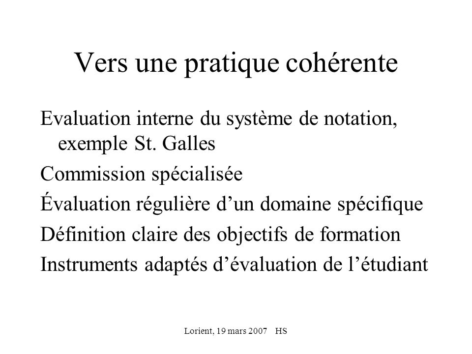 Lorient, 19 mars 2007 HS Procédures dassurance qualité Définition des standards par une commission Analyse de tous les documents relatifs aux examens Rapport de qualité Discussion avec la direction de létablissement et mesures
