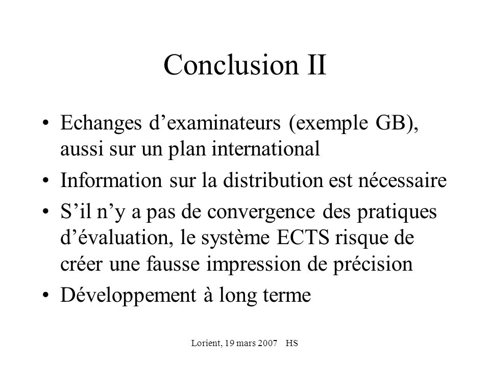 Lorient, 19 mars 2007 HS Références Terence Karran: Achieving Bologna Convergence: Is ECTS Failing to Make the Grade, Higher Education in Europe, October 2004 Terence Karran: Pan-European Grading Scales: Lessons from National Systems and the ECTS, Higher Education in Europe, April 2005 Kent Löfgren, ECTS and Assessment in Higher Education, Conference Proceedings, Umea, 2006