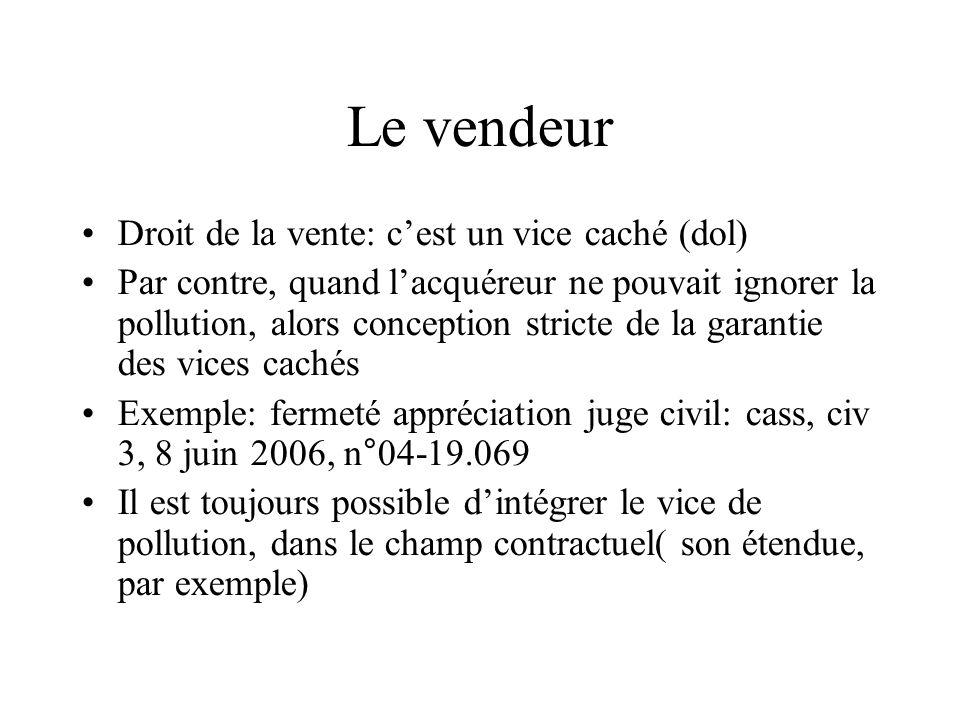 Le vendeur Droit de la vente: cest un vice caché (dol) Par contre, quand lacquéreur ne pouvait ignorer la pollution, alors conception stricte de la ga