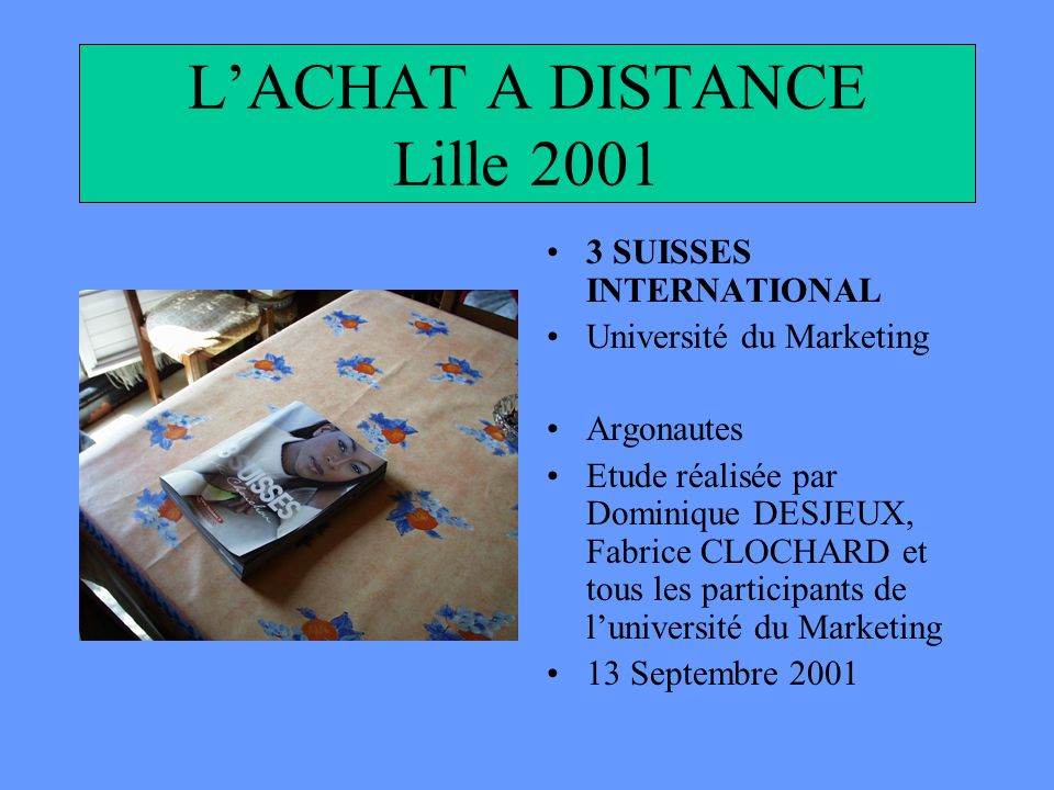 LACHAT A DISTANCE Lille 2001 3 SUISSES INTERNATIONAL Université du Marketing Argonautes Etude réalisée par Dominique DESJEUX, Fabrice CLOCHARD et tous les participants de luniversité du Marketing 13 Septembre 2001