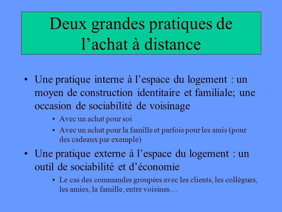 Deux grandes pratiques de lachat à distance Une pratique interne à lespace du logement : un moyen de construction identitaire et familiale; une occasi