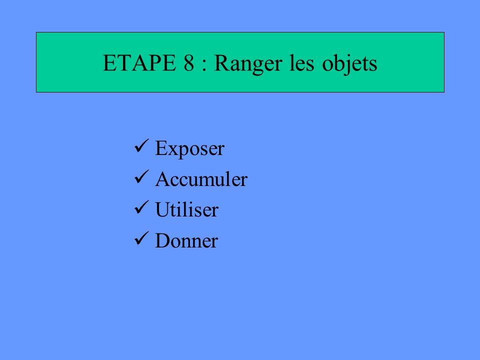 ETAPE 8 : Ranger les objets Exposer Accumuler Utiliser Donner