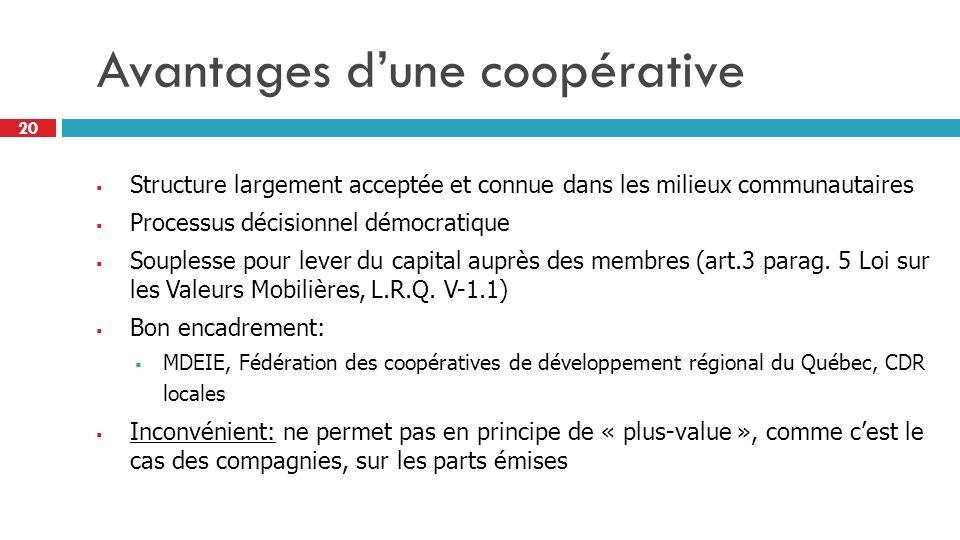 20 Avantages dune coopérative Structure largement acceptée et connue dans les milieux communautaires Processus décisionnel démocratique Souplesse pour lever du capital auprès des membres (art.3 parag.