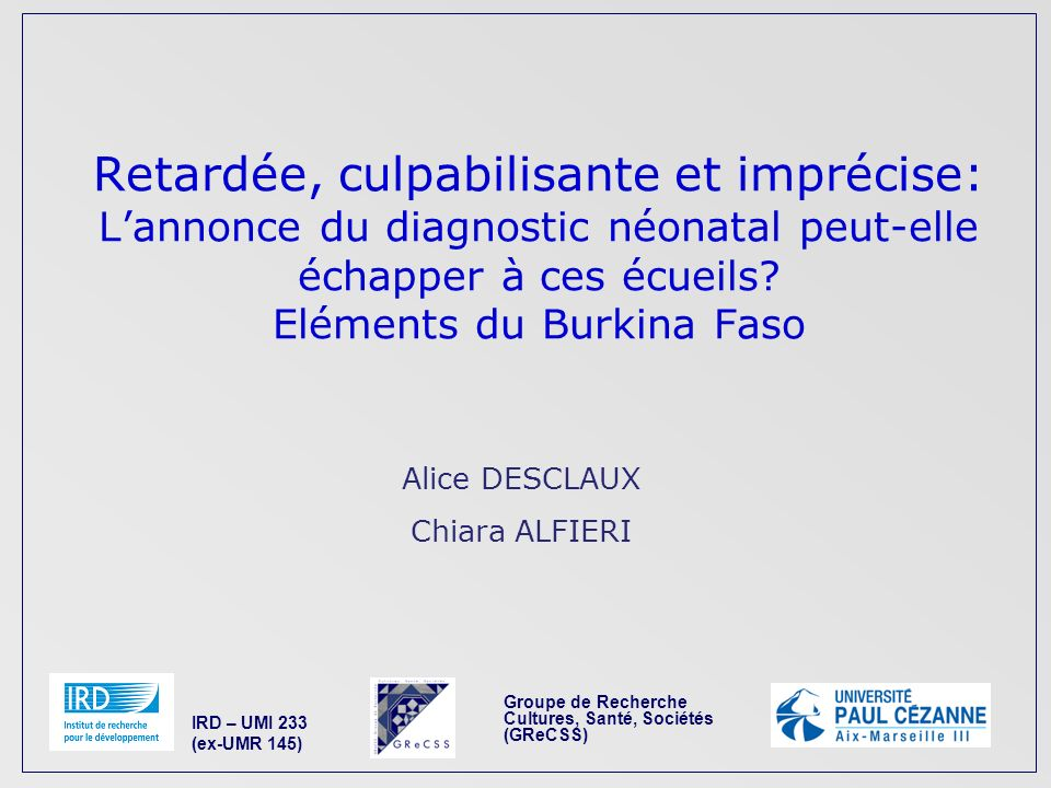 Groupe de Recherche Cultures, Santé, Sociétés (GReCSS) IRD – UMI 233 (ex-UMR 145) Alice DESCLAUX Chiara ALFIERI Retardée, culpabilisante et imprécise: