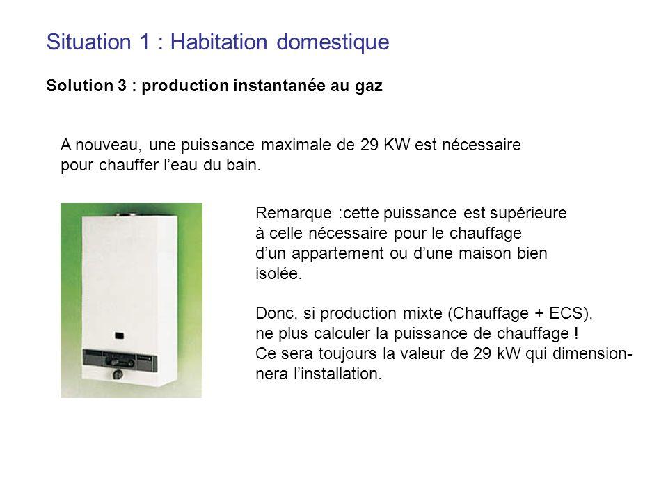 Situation 1 : Habitation domestique Solution 3 : production instantanée au gaz A nouveau, une puissance maximale de 29 KW est nécessaire pour chauffer