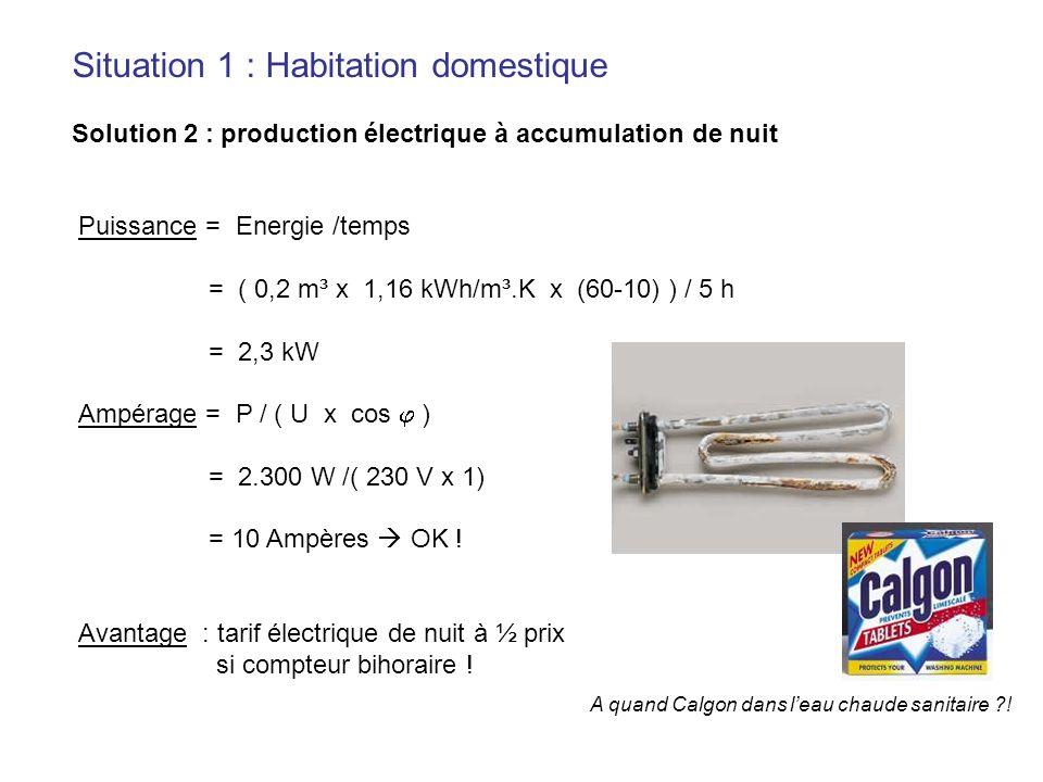 Situation 1 : Habitation domestique Solution 2 : production électrique à accumulation de nuit Puissance = Energie /temps = ( 0,2 m³ x 1,16 kWh/m³.K x