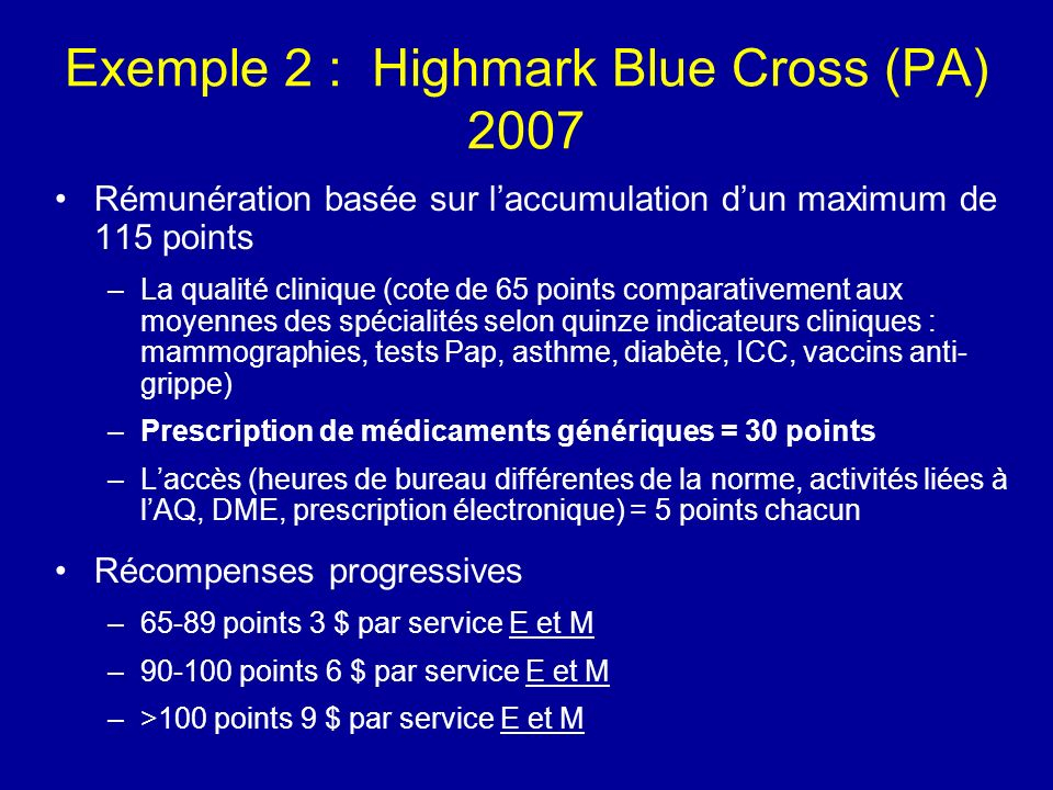 Exemple 2 : Highmark Blue Cross (PA) 2007 Rémunération basée sur laccumulation dun maximum de 115 points –La qualité clinique (cote de 65 points comparativement aux moyennes des spécialités selon quinze indicateurs cliniques : mammographies, tests Pap, asthme, diabète, ICC, vaccins anti- grippe) –Prescription de médicaments génériques = 30 points –Laccès (heures de bureau différentes de la norme, activités liées à lAQ, DME, prescription électronique) = 5 points chacun Récompenses progressives –65-89 points 3 $ par service E et M –90-100 points 6 $ par service E et M –>100 points 9 $ par service E et M