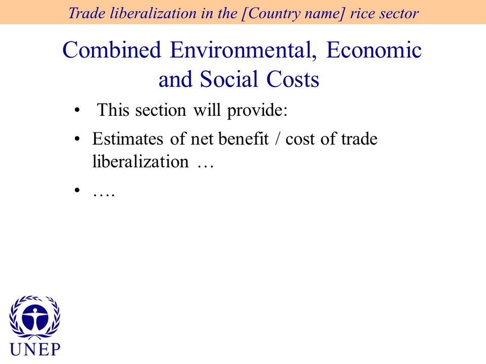 Combined Environmental, Economic and Social Costs Trade liberalization in the [Country name] rice sector This section will provide: Estimates of net benefit / cost of trade liberalization … ….