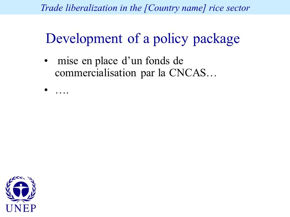 Development of a policy package Trade liberalization in the [Country name] rice sector mise en place dun fonds de commercialisation par la CNCAS… ….