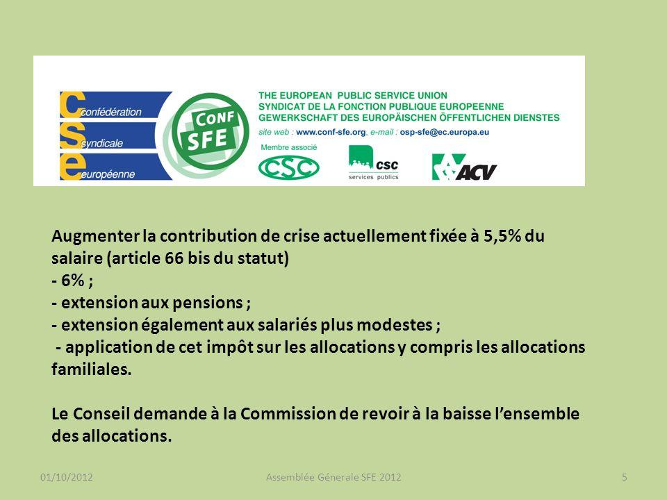 01/10/2012Assemblée Génerale SFE 20125 Augmenter la contribution de crise actuellement fixée à 5,5% du salaire (article 66 bis du statut) - 6% ; - extension aux pensions ; - extension également aux salariés plus modestes ; - application de cet impôt sur les allocations y compris les allocations familiales.