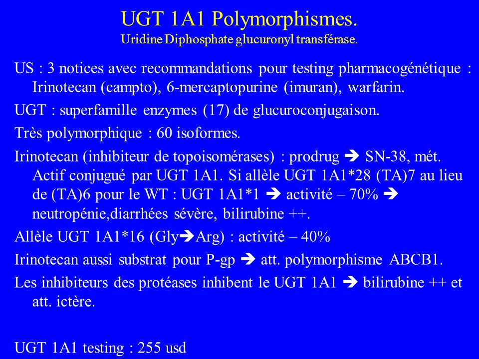 UGT 1A1 Polymorphismes. Uridine Diphosphate glucuronyl transférase. US : 3 notices avec recommandations pour testing pharmacogénétique : Irinotecan (c
