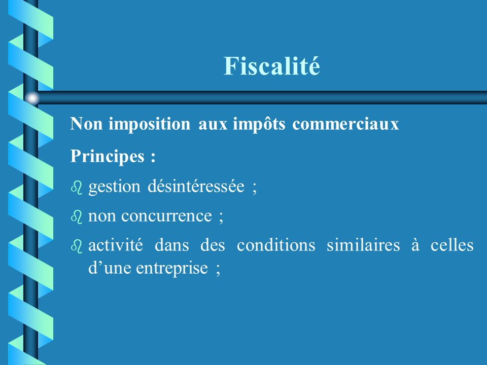 Fiscalité Non imposition aux impôts commerciaux Principes : b b gestion désintéressée ; non concurrence ; b b activité dans des conditions similaires à celles dune entreprise ;