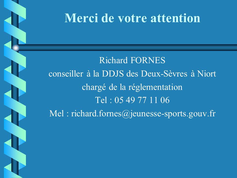 Merci de votre attention Richard FORNES conseiller à la DDJS des Deux-Sèvres à Niort chargé de la réglementation Tel : 05 49 77 11 06 Mel : richard.fornes@jeunesse-sports.gouv.fr