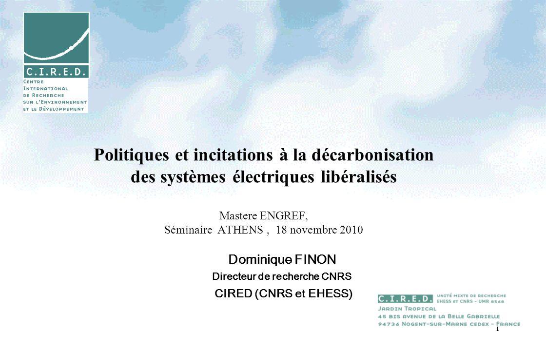 1 Politiques et incitations à la décarbonisation des systèmes électriques libéralisés Mastere ENGREF, Séminaire ATHENS, 18 novembre 2010 Dominique FINON Directeur de recherche CNRS CIRED (CNRS et EHESS)