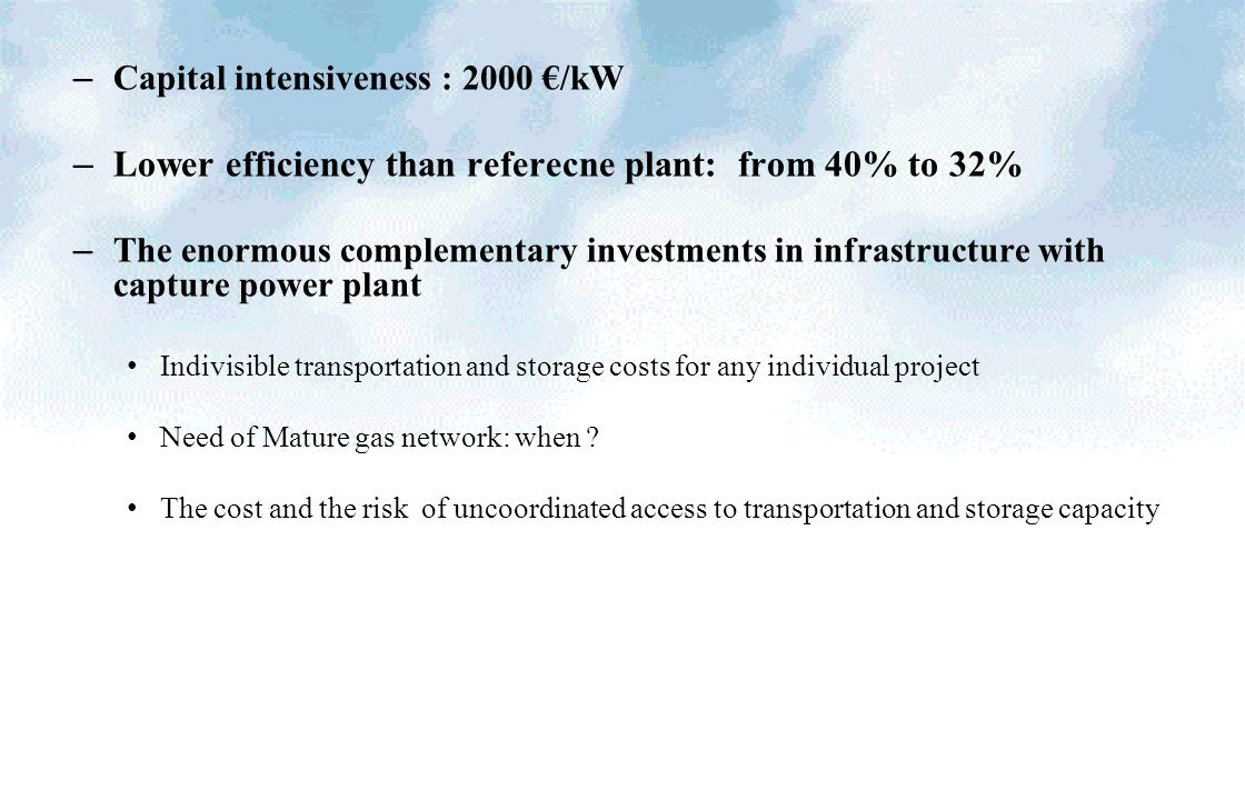 – Capital intensiveness : 2000 /kW – Lower efficiency than referecne plant: from 40% to 32% – The enormous complementary investments in infrastructure with capture power plant Indivisible transportation and storage costs for any individual project Need of Mature gas network: when .