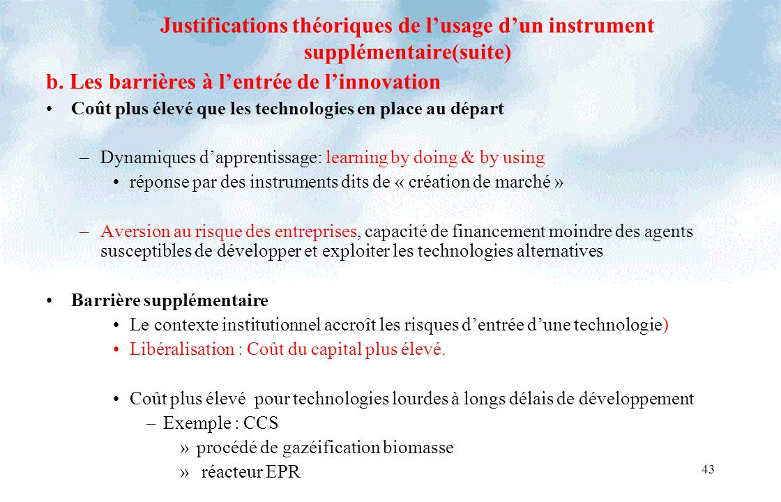 43 Justifications théoriques de lusage dun instrument supplémentaire(suite) b. Les barrières à lentrée de linnovation Coût plus élevé que les technolo