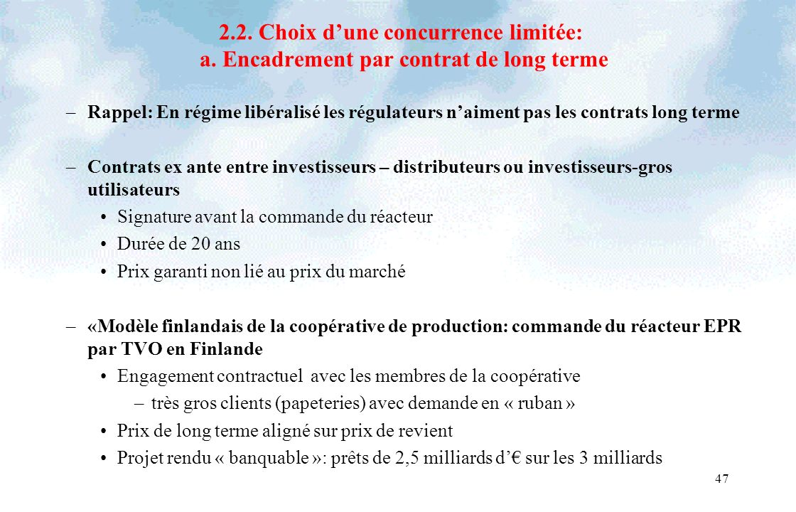 47 2.2. Choix dune concurrence limitée: a. Encadrement par contrat de long terme –Rappel: En régime libéralisé les régulateurs naiment pas les contrat