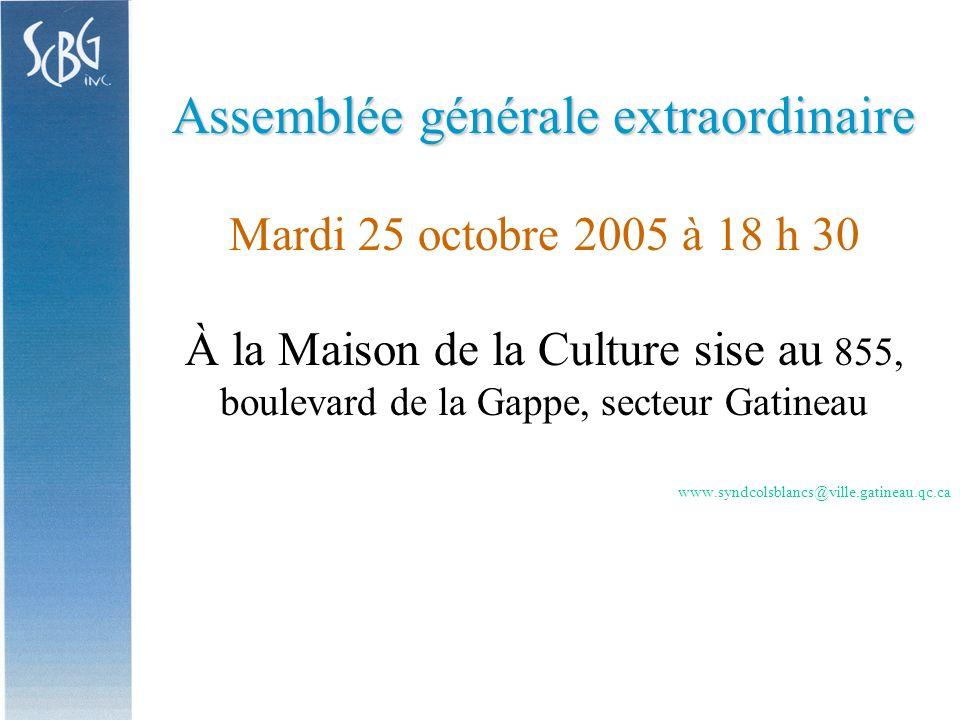 Assemblée générale extraordinaire Mardi 25 octobre 2005 à 18 h 30 À la Maison de la Culture sise au 855, boulevard de la Gappe, secteur Gatineau www.syndcolsblancs@ville.gatineau.qc.ca