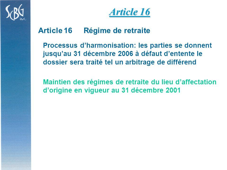 Article 16Régime de retraite Processus dharmonisation: les parties se donnent jusquau 31 décembre 2006 à défaut dentente le dossier sera traité tel un arbitrage de différend Maintien des régimes de retraite du lieu daffectation dorigine en vigueur au 31 décembre 2001 Article 16