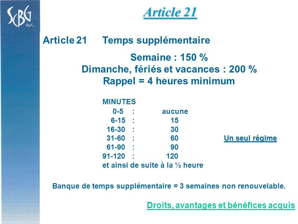 Article 21Temps supplémentaire Semaine : 150 % Dimanche, fériés et vacances : 200 % Rappel = 4 heures minimum MINUTES 0-5:aucune 6-15: 15 16-30 : 30 Un seul régime 31-60 : 60 Un seul régime 61-90 : 90 91-120 : 120 et ainsi de suite à la ½ heure Banque de temps supplémentaire = 3 semaines non renouvelable.