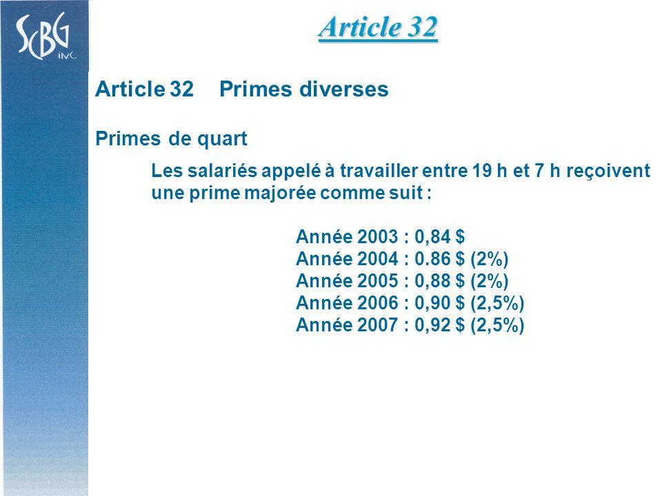 Article 32Primes diverses Primes de quart Les salariés appelé à travailler entre 19 h et 7 h reçoivent une prime majorée comme suit : Année 2003 : 0,84 $ Année 2004 : 0.86 $ (2%) Année 2005 : 0,88 $ (2%) Année 2006 : 0,90 $ (2,5%) Année 2007 : 0,92 $ (2,5%) Article 32