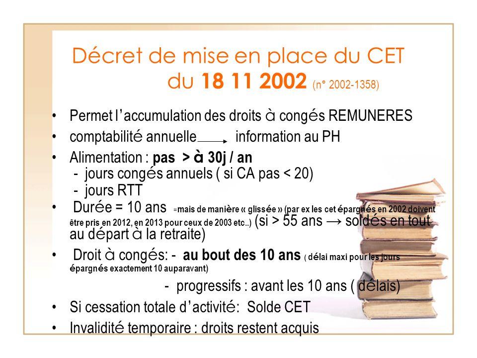 Décret de mise en place du CET du 18 11 2002 (n° 2002-1358) Permet l accumulation des droits à cong é s REMUNERES comptabilit é annuelle information au PH Alimentation : pas > à 30j / an - jours cong é s annuels ( si CA pas < 20) - jours RTT Dur é e = 10 ans = mais de mani è re « gliss é e » (par ex les cet é pargn é s en 2002 doivent être pris en 2012, en 2013 pour ceux de 2003 etc..) (si > 55 ans sold é s en tout au d é part à la retraite) Droit à cong é s: - au bout des 10 ans ( d é lai maxi pour les jours é pargn é s exactement 10 auparavant) - progressifs : avant les 10 ans ( d é lais) Si cessation totale d activit é : Solde CET Invalidit é temporaire : droits restent acquis