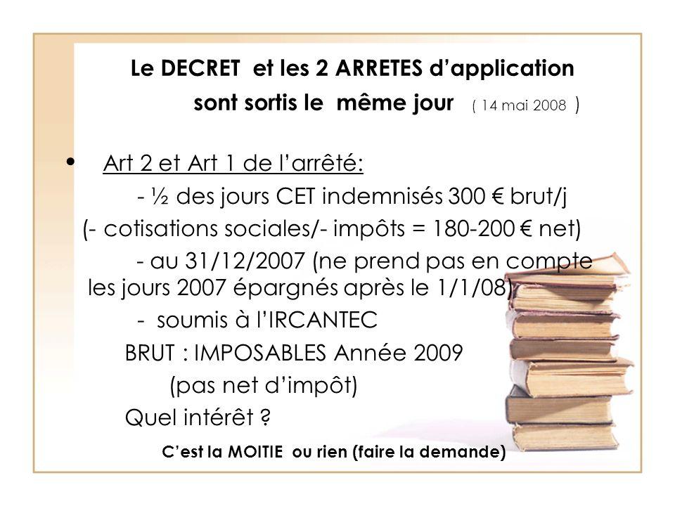 Le DECRET et les 2 ARRETES dapplication sont sortis le même jour ( 14 mai 2008 ) Art 2 et Art 1 de larrêté: - ½ des jours CET indemnisés 300 brut/j (- cotisations sociales/- impôts = 180-200 net) - au 31/12/2007 (ne prend pas en compte les jours 2007 épargnés après le 1/1/08) - soumis à lIRCANTEC BRUT : IMPOSABLES Année 2009 (pas net dimpôt) Quel intérêt .