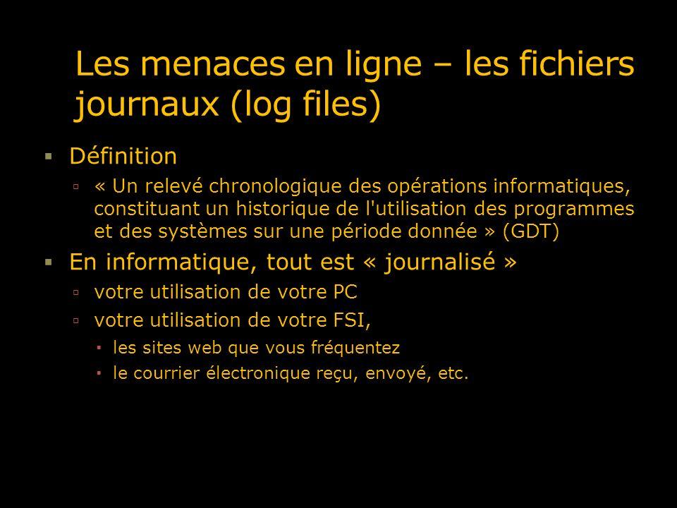 Les menaces en ligne – les fichiers journaux (log files) Définition « Un relevé chronologique des opérations informatiques, constituant un historique