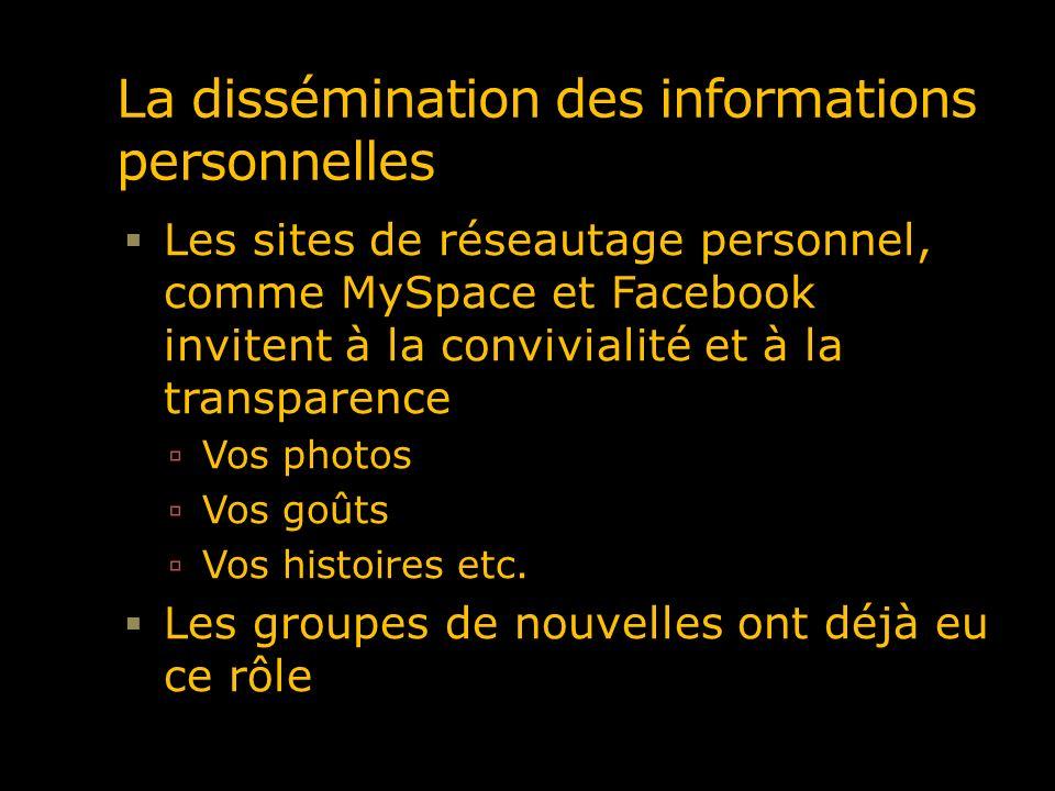 La dissémination des informations personnelles Les sites de réseautage personnel, comme MySpace et Facebook invitent à la convivialité et à la transpa