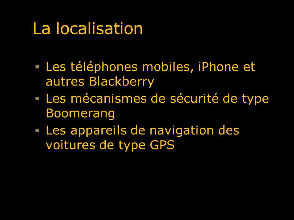 La localisation Les téléphones mobiles, iPhone et autres Blackberry Les mécanismes de sécurité de type Boomerang Les appareils de navigation des voitu