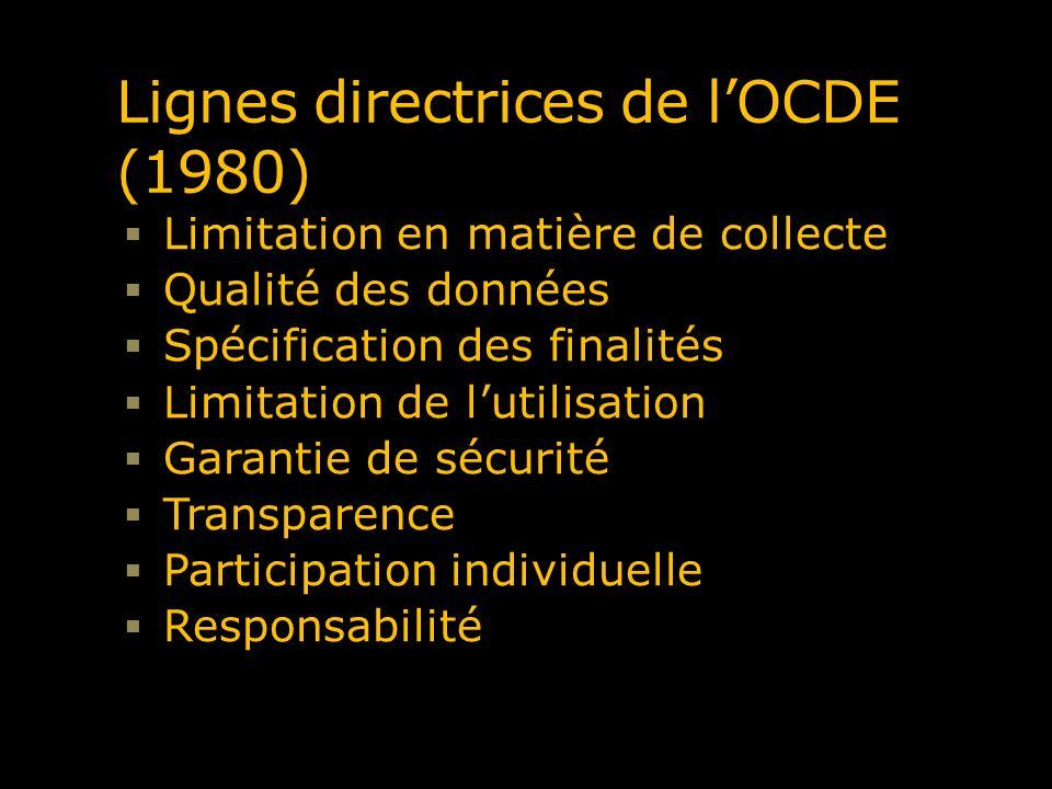 Lignes directrices de lOCDE (1980) Limitation en matière de collecte Qualité des données Spécification des finalités Limitation de lutilisation Garant