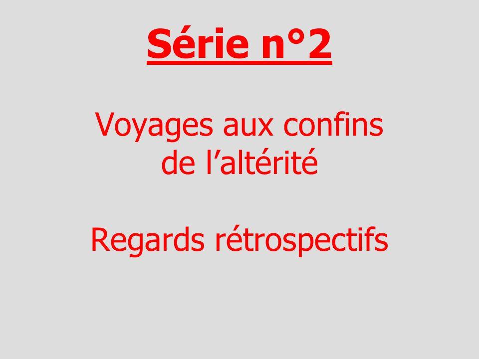 Série n°2 Voyages aux confins de laltérité Regards rétrospectifs
