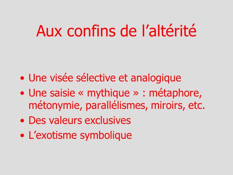 Aux confins de laltérité Une visée sélective et analogique Une saisie « mythique » : métaphore, métonymie, parallélismes, miroirs, etc.