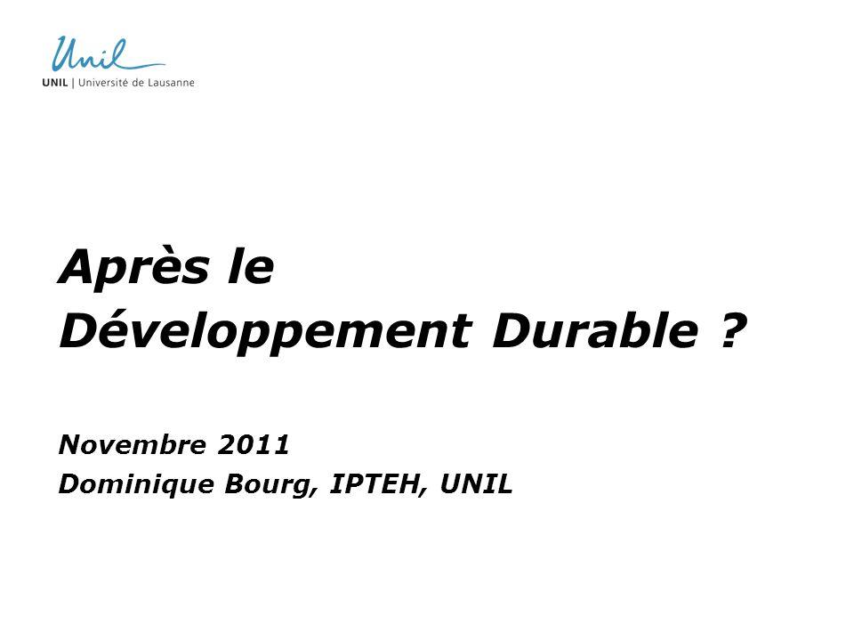 Après le Développement Durable ? Novembre 2011 Dominique Bourg, IPTEH, UNIL