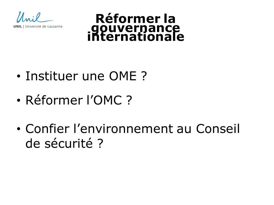 Réformer la gouvernance internationale Instituer une OME ? Réformer lOMC ? Confier lenvironnement au Conseil de sécurité ?