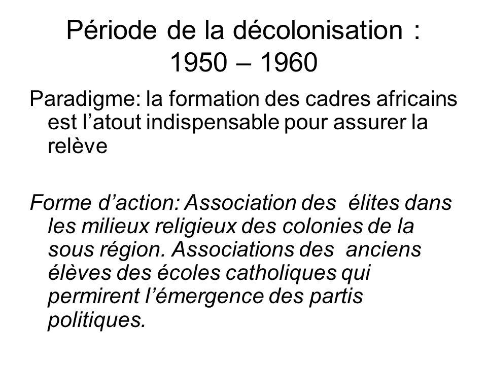 Période de la décolonisation : 1950 – 1960 Paradigme: la formation des cadres africains est latout indispensable pour assurer la relève Forme daction: Association des élites dans les milieux religieux des colonies de la sous région.