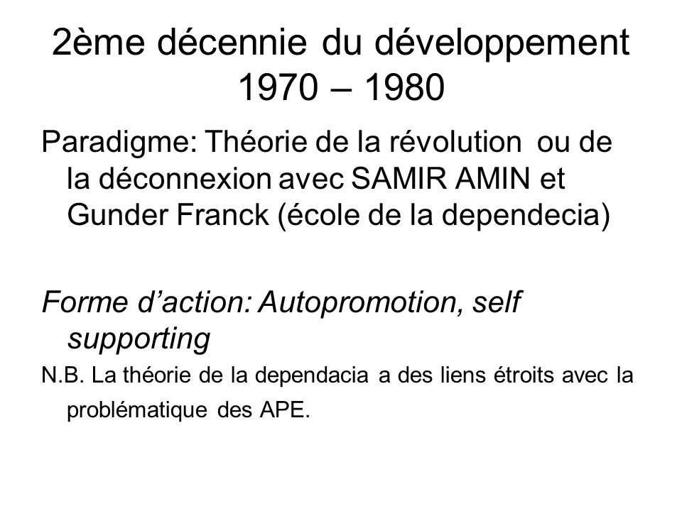 2ème décennie du développement 1970 – 1980 Paradigme: Théorie de la révolution ou de la déconnexion avec SAMIR AMIN et Gunder Franck (école de la dependecia) Forme daction: Autopromotion, self supporting N.B.