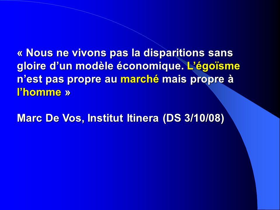 « Nous ne vivons pas la disparitions sans gloire dun modèle économique. Légoïsme nest pas propre au marché mais propre à lhomme » Marc De Vos, Institu