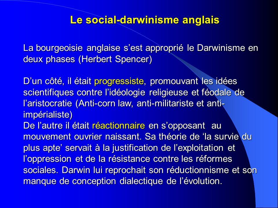 Le social-darwinisme anglais La bourgeoisie anglaise sest approprié le Darwinisme en deux phases (Herbert Spencer) Dun côté, il était progressiste, pr