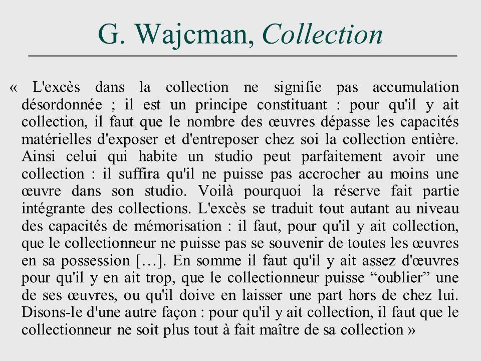 G. Wajcman, Collection « L'excès dans la collection ne signifie pas accumulation désordonnée ; il est un principe constituant : pour qu'il y ait colle