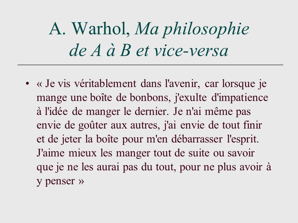 A. Warhol, Ma philosophie de A à B et vice-versa « Je vis véritablement dans l'avenir, car lorsque je mange une boîte de bonbons, j'exulte d'impatienc